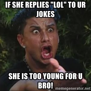 """She's too young for you brah - If she replies """"LOL"""" to ur jokes She is too young for u bro!"""