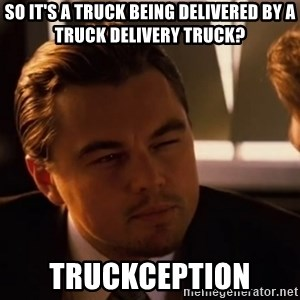 inceptionty - So it's a truck being delivered by a truck delivery truck? Truckception
