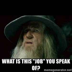 """no memory gandalf -  what is this """"job"""" you speak of?"""