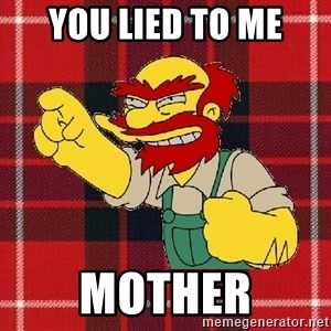 Angry Scotsman - You lied to me Mother