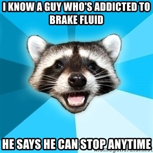 Lame Pun Coon - I know a guy who's addicted to brake fluid He says he can stop anytime