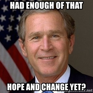 George Bush - had enough of that hope and change yet?