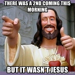 buddy jesus - There was a 2nd coming this morning but it wasn't Jesus