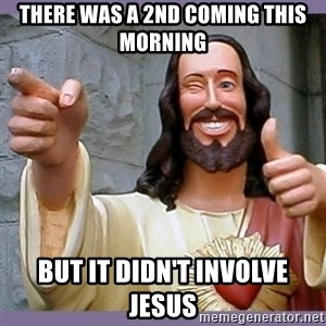 buddy jesus - There was a 2nd coming this morning but it didn't involve Jesus