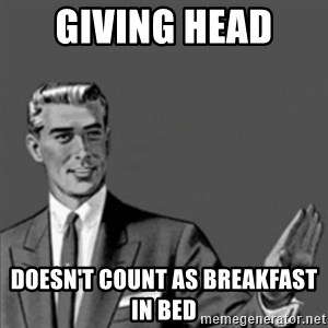 Correction Guy - Giving head  doesn't count as breakfast in bed