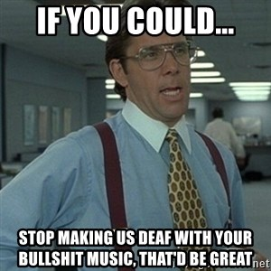 Office Space Boss - if you could... stop making us deaf with your bullshit music, that'd be great