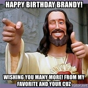 buddy jesus - HAPPY BIRTHDAY BRANDY! WISHING YOU MANY MORE! FROM MY FAVORITE AND YOUR CUZ