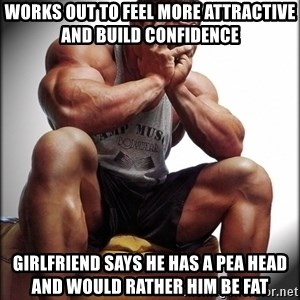 Bodybuilder problems - works out to feel more attractive and build confidence girlfriend says he has a pea head and would rather him be fat