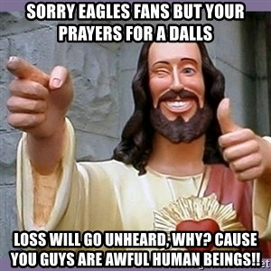buddy jesus - sorry eagles fans but your prayers for a dalls  loss will go unheard, why? cause you guys are awful human beings!!