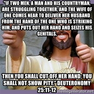 "buddy jesus - ""If two men, a man and his countryman, are struggling together, and the wife of one comes near to deliver her husband from the hand of the one who is striking him, and puts out her hand and seizes his genitals,  then you shall cut off her hand; you shall not show pity."" Deuteronomy 25:11-12"