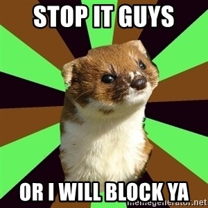 Witchcraft Weasel - stop it guys  or I will block ya