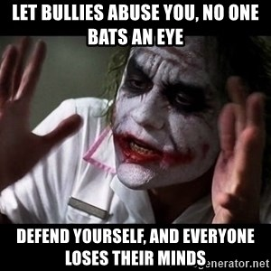 joker mind loss - let bullies abuse you, no one bats an eye defend yourself, and everyone loses their minds