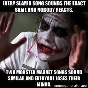 joker mind loss - Every slayer song sounds the exact same and nobody reacts. Two monster magnet songs sound similar and everyone loses their minds.
