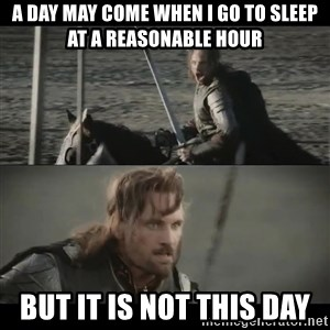 a day may come - A day may come when I go to sleep at a reasonable hour but it is not this day