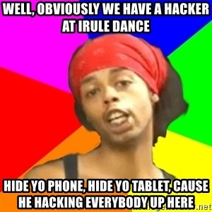Antoine Dodson - Well, obviously we have a hacker at iRule Dance Hide yo phone, hide yo tablet, cause he hacking everybody up here