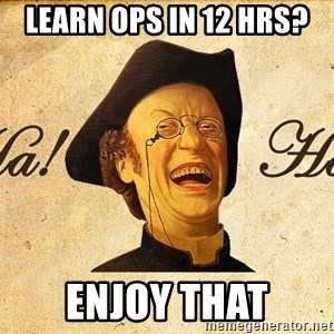Ha Ha Guy - learn ops in 12 hrs? enjoy that