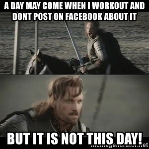 a day may come - a day may come when i workout and dont post on facebook about it but it is not this day!