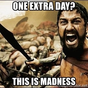 This Is Sparta Meme - one extra day? this is madness