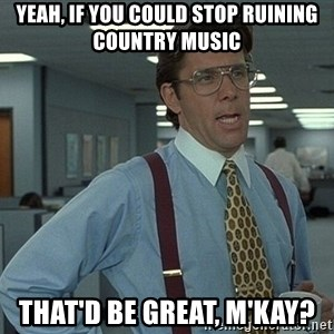 Bill Lumbergh - yeah, if you could stop ruining country music That'd be great, m'kay?
