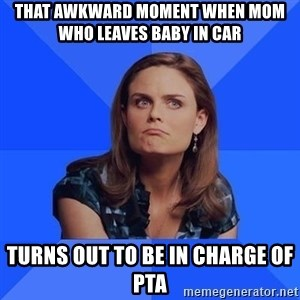 Socially Awkward Brennan - That awkward moment when mom who leaves baby in car Turns out to be in charge of PTA