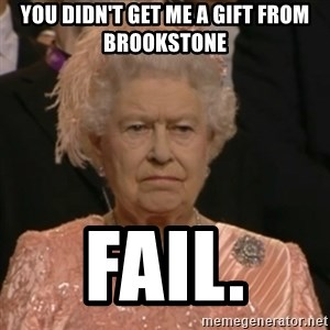 Unhappy Queen - YOU DIDN'T GET ME A GIFT FROM BROOKSTONE FAIL.