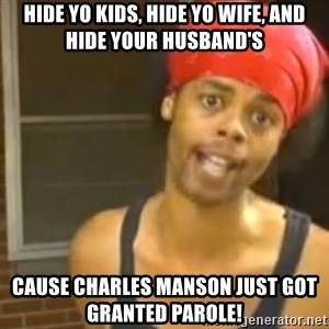 Antoine Dodson - Hide yo kids, hide yo wife, and hide your husband's cause Charles Manson just got granted parole!