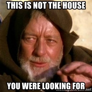 These are not the droids you were looking for - this is not the house you were looking for