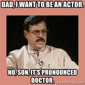 Indian father...  - Dad, I want to be an actor. No, son, it's pronounced doctor.
