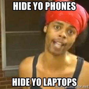 Hide Yo Kids - hide yo phones hide yo laptops