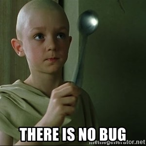 There is no spoon -  There is no bug