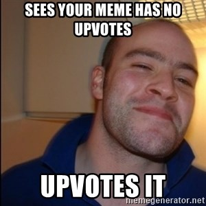 Good Guy Greg - Non Smoker - sees your meme has no upvotes  upvotes it