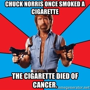 Chuck Norris  - chuck norris once smoked a cigarette the cigarette died of cancer.