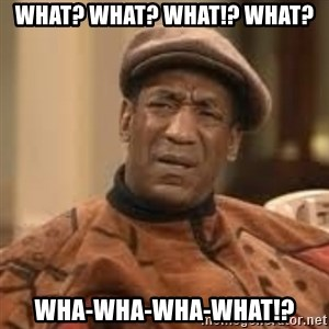 Confused Bill Cosby  - What? What? What!? WHat? WHA-WHa-WHa-WHAT!?