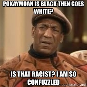 Confused Bill Cosby  - Pokaymoan is black then goes white? Is that racist? I am so confuzzled