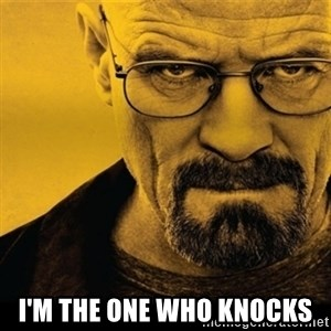 Walter White (Breaking Bad) -  I'M THE ONE WHO KNOCKS