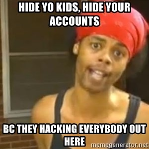 Hide Yo Kids - Hide yo kids, hide your accounts Bc they hacking everybody out here