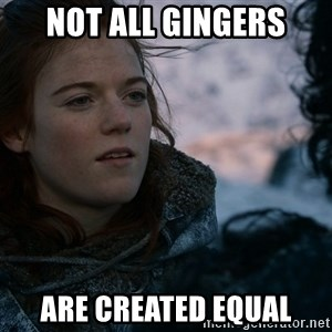 Ygritte knows more than you - not all gingers are created equal