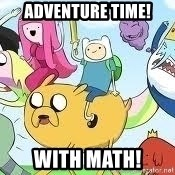 Adventure Time Meme - Adventure time! With math!