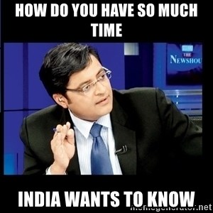 Arnab Goswami India Wants to know - How do you have so much time INDIA wants to know