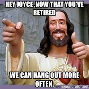 buddy jesus - HEY JOYCE ,NOW THAT YOU'VE RETIRED WE CAN HANG OUT MORE OFTEN.