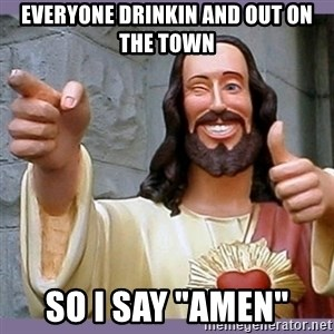 """buddy jesus - everyone drinkin and out on the town so i say """"amen"""""""