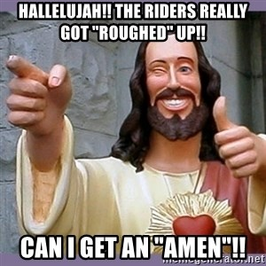 """buddy jesus - Hallelujah!! The Riders really got """"roughed"""" up!! can I get an """"amen""""!!"""
