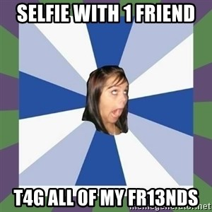 Annoying FB girl - Selfie with 1 friend T4g aLL 0f mY Fr13ndS