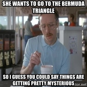 so i guess you could say things are getting pretty serious - she wants to go to the bermuda triangle so i guess you could say things are getting pretty mysterious