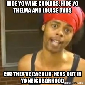 Antoine Dodson - Hide yo wine coolers, hide yo Thelma and Louise DVDs Cuz they've Cacklin' Hens out in yo neighborhood