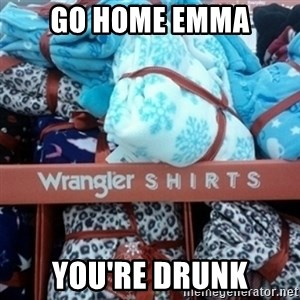 GO HOME--You're Drunk  - Go home Emma You're drunk