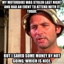 Bill Murray Caddyshack - My Motorbike was stolen last night and had an event to attend with it today. but I saved some money by not going, which is nice.