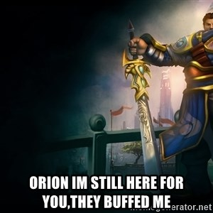 Garen -  Orion im still here for you,they buffed me