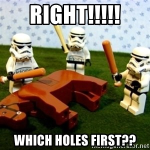 Beating a Dead Horse stormtrooper - RIGHT!!!!! Which holes first??