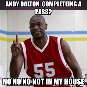Not in my house Mutombo - andy dalton  completeing a pass? no no no not in my house
